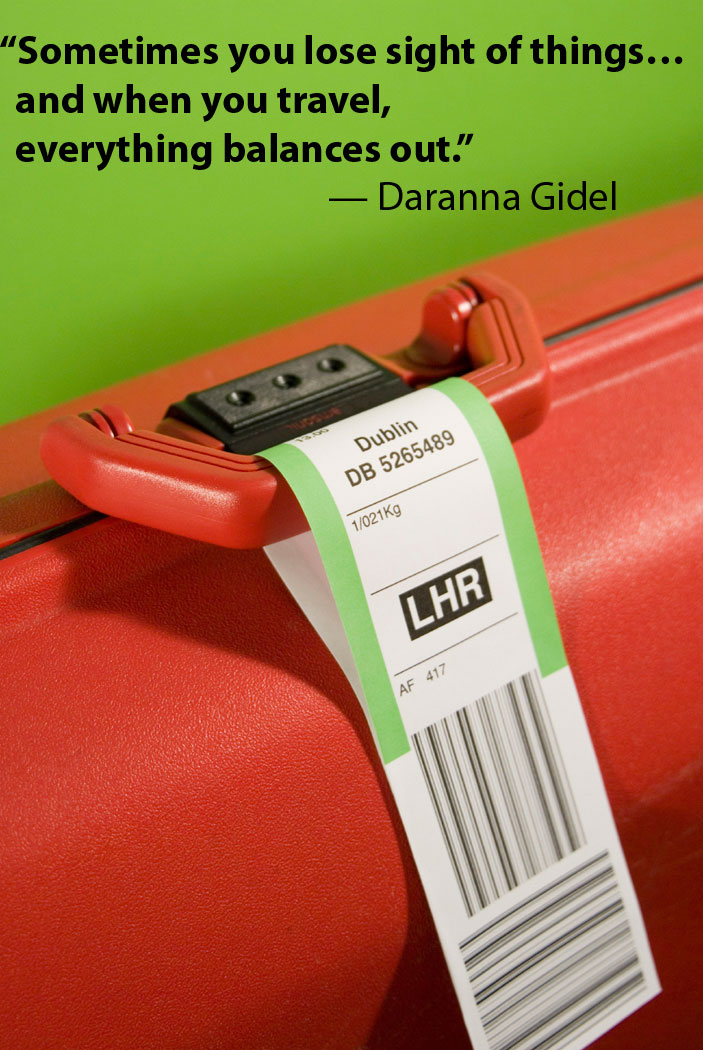 Sometimes you lose sight of things, and when you travel, everything balances out. -- Daranna Gidel